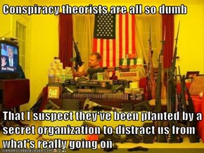 Conspiracy theorists are all so dumb  That I suspect they've been planted by a secret organization to distract us from what's really going on