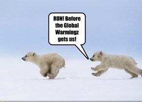 RUN! Before the Global Warmingz gets us!