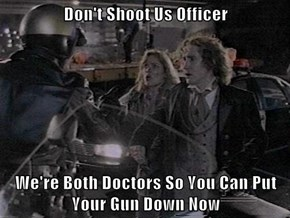 Don't Shoot Us Officer   We're Both Doctors So You Can Put Your Gun Down Now