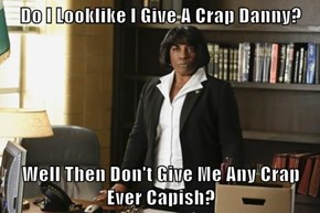 Do I Looklike I Give A Crap Danny?  Well Then Don't Give Me Any Crap Ever Capish?