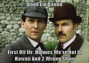 Book Em Danno  First Off Mr. Holmes We're Not In Hawaii And 2 Wrong Show