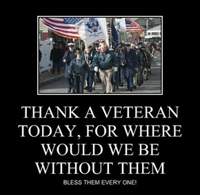 THANK A VETERAN TODAY, FOR WHERE WOULD WE BE WITHOUT THEM