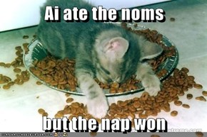 Ai ate the noms  but the nap won