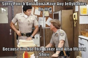 Sorry Ponch But I Don't Have Any Jellybabies On Me  Because I'm Not That Baker And Also Wrong Show