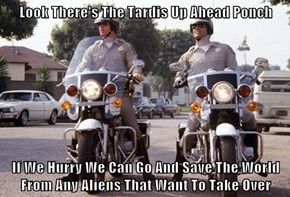 Look There's The Tardis Up Ahead Ponch  If We Hurry We Can Go And Save The World From Any Aliens That Want To Take Over