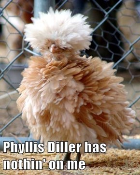 Phyllis Diller has nothin' on me