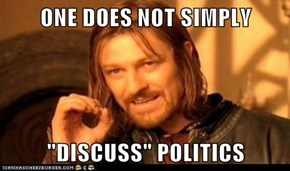 "ONE DOES NOT SIMPLY  ""DISCUSS"" POLITICS"
