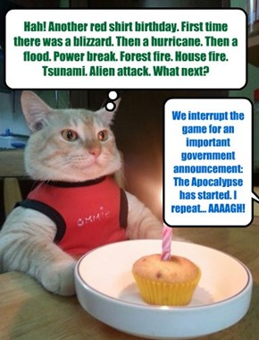 Hah! Another red shirt birthday. First time there was a blizzard. Then a hurricane. Then a flood. Power break. Forest fire. House fire. Tsunami. Alien attack. What next?