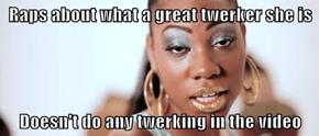 Raps about what a great twerker she is  Doesn't do any twerking in the video