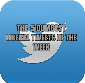THE  5 DUMBEST LIBERAL TWEETS OF THE WEEK