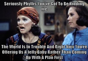 Seriously Phyllis You've Got To Be Kidding Me  The World Is In Trouble And Right Now You're Offering Us A Jelly Baby Rather Than Coming Up With A Plan First