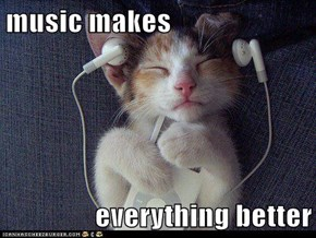 music makes  everything better