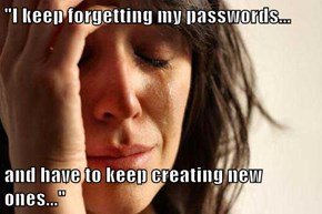 """""""I keep forgetting my passwords...  and have to keep creating new ones..."""""""