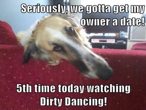 Seriously, we gotta get my owner a date!  5th time today watching                                                                                Dirty Dancing!
