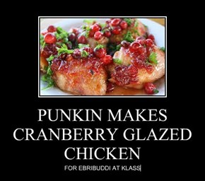 PUNKIN MAKES CRANBERRY GLAZED CHICKEN