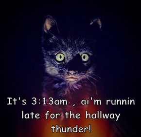 It's 3:13am , ai'm runnin late for the hallway thunder!