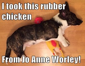 I took this rubber chicken  From Jo Anne Worley!