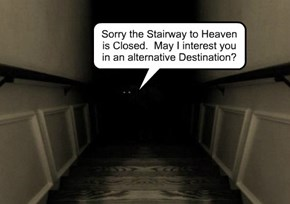 Sorry the Stairway to Heaven is Closed.  May I interest you in an alternative Destination?