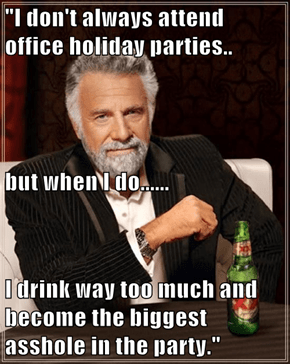 """""""I don't always attend office holiday parties.. but when I do...... I drink way too much and become the biggest a**hole in the party."""""""