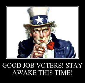 GOOD JOB VOTERS! STAY AWAKE THIS TIME!