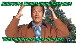 "Halloween Thanksgiving Christmas  ""What difference does it make!"""