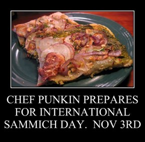 CHEF PUNKIN PREPARES FOR INTERNATIONAL SAMMICH DAY.  NOV 3RD