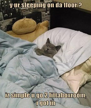 y ur sleeping on da floor ?  iz simple u go 2 littaboxroom,     i got in