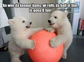 An wen da keeper koms, wi rolls da ball at him.  Is gona B fun!