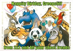 Happity Birfday, Greencliff  from 2k2 and All your cheez frends