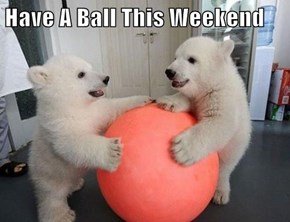 Have A Ball This Weekend