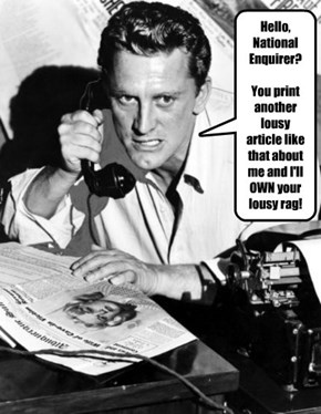 Hello, National Enquirer?  You print another lousy article like that about me and I'll OWN your lousy rag! GOT IT?