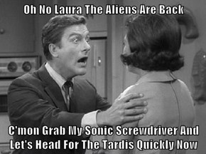 Oh No Laura The Aliens Are Back  C'mon Grab My Sonic Screwdriver And Let's Head For The Tardis Quickly Now