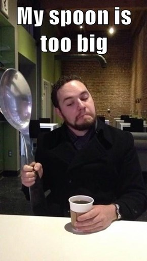 My spoon is too big