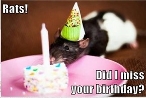 Rats!  Did I miss                                                                                                      your birthday?