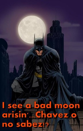 I see a bad moon arisin'...Chavez o no sabez!?