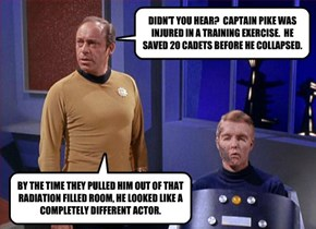 DIDN'T YOU HEAR?  CAPTAIN PIKE WAS INJURED IN A TRAINING EXERCISE.  HE SAVED 20 CADETS BEFORE HE COLLAPSED.
