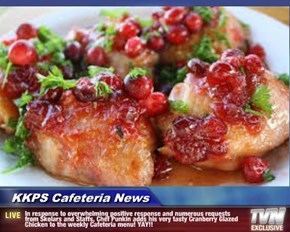 KKPS Cafeteria News - In response to overwhelming positive response and numerous requests from Skolars and Staffs, Chef Punkin adds his very tasty Cranberry Glazed Chicken to the weekly Cafeteria menu! YAY!!