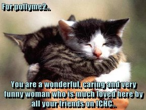 For pollyme2..  You are a wonderful, caring and very funny woman who is much loved here by all your friends on ICHC..