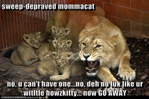 sweep-depraved mommacat  no, u can't have one...no, deh no luk like ur witltle howzkitty... now GO AWAY
