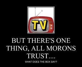 BUT THERE'S ONE THING, ALL MORONS TRUST....