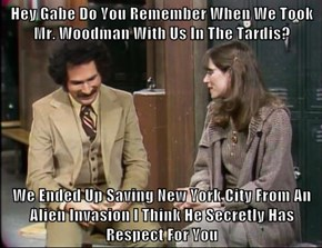 Hey Gabe Do You Remember When We Took Mr. Woodman With Us In The Tardis?  We Ended Up Saving New York City From An Alien Invasion I Think He Secretly Has Respect For You