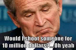 Would I shoot someone for 10 million dollars?....Oh yeah