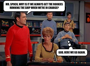 MR. SPOCK, WHY IS IT WE ALWAYS GET THE ROOKIES RUNNING THE SHIP WHEN WE'RE IN CHARGE?