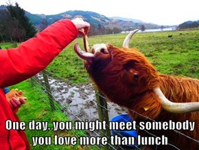 One day, you might meet somebody you love more than lunch