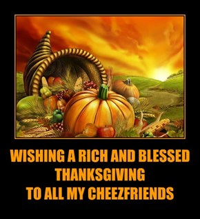 WISHING A RICH AND BLESSED THANKSGIVING                                TO ALL MY CHEEZFRIENDS