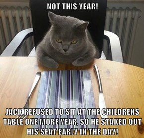 NOT THIS YEAR!  JACK REFUSED TO SIT AT THE CHILDRENS TABLE ONE MORE YEAR, SO HE STAKED OUT HIS SEAT EARLY IN THE DAY!