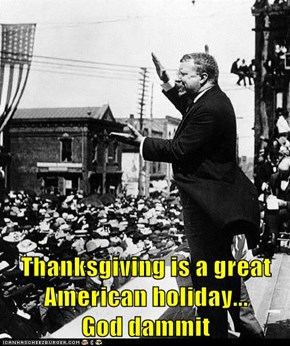 Thanksgiving is a great American holiday...                        God dammit