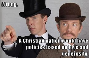 Wrong.  A Christian nation would have policies based on love and generosity.