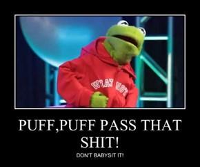 PUFF,PUFF PASS THAT sh*t!
