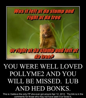 YOU WERE WELL LOVED POLLYME2 AND YOU WILL BE MISSED.  LUB AND HED BONKS.